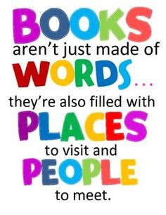 Quote: Books aren't just made of words...they're also filled with places to visit and people to meet.